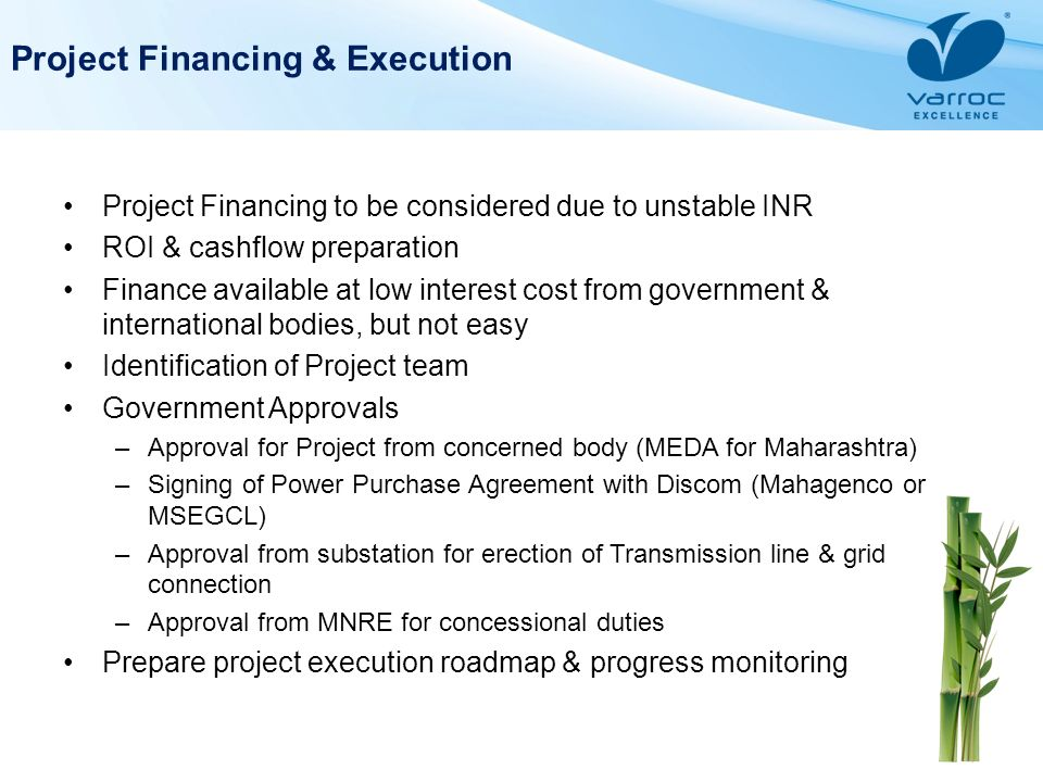 Project Financing & Execution Project Financing to be considered due to unstable INR ROI & cashflow preparation Finance available at low interest cost