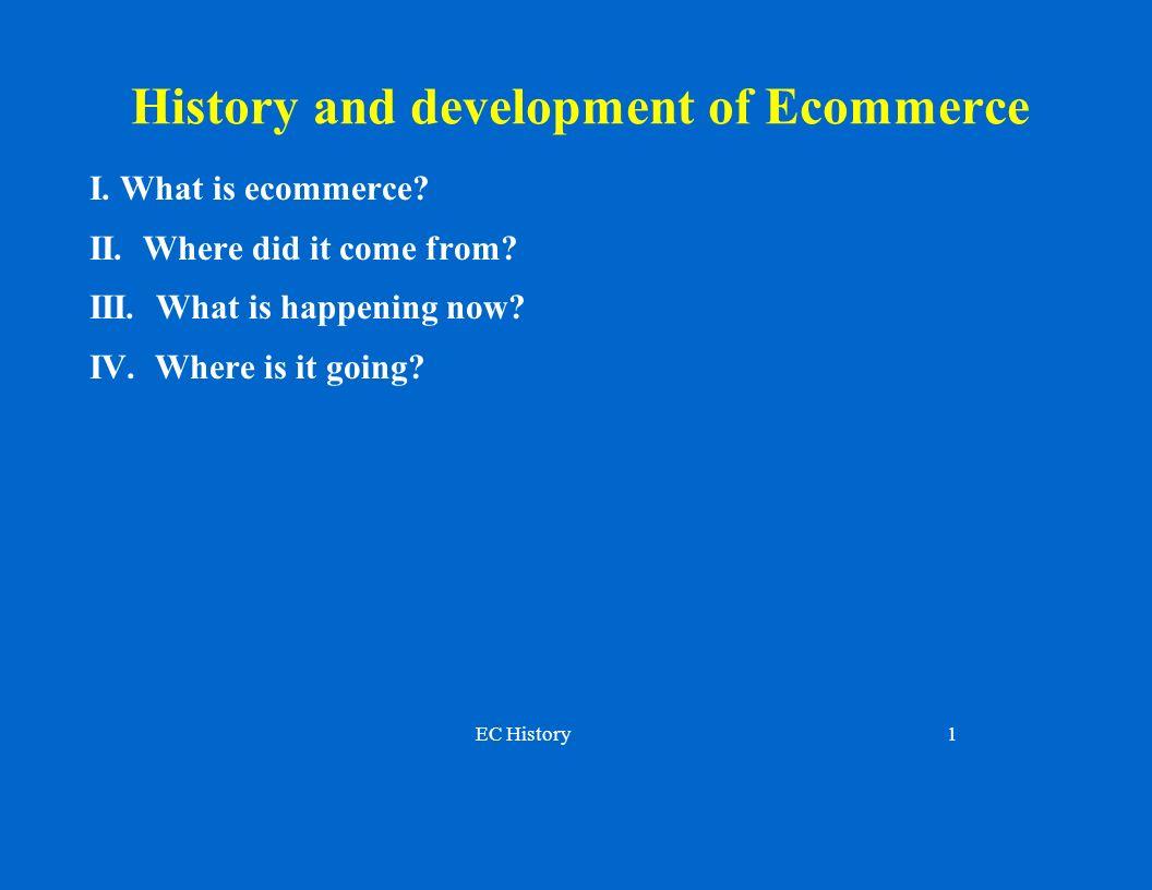 EC History1 History and development of Ecommerce I.