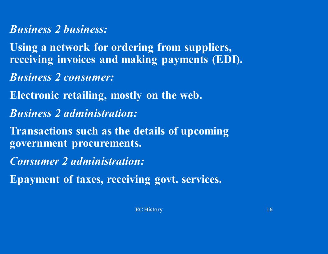 EC History16 Business 2 business: Using a network for ordering from suppliers, receiving invoices and making payments (EDI).