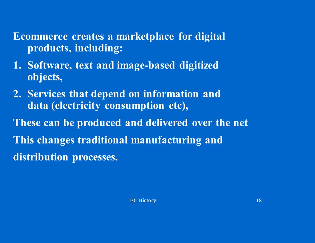 EC History18 Ecommerce creates a marketplace for digital products, including: 1.