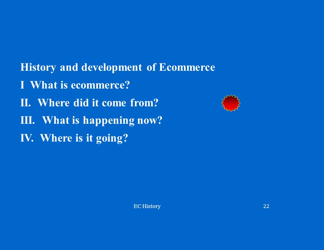 EC History22 History and development of Ecommerce I What is ecommerce? II. Where did it come from? III. What is happening now? IV. Where is it going?