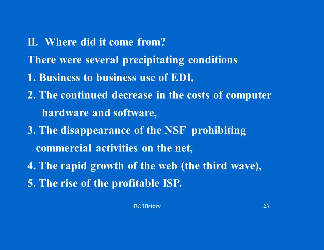 EC History23 II. Where did it come from? There were several precipitating conditions 1. Business to business use of EDI, 2. The continued decrease in