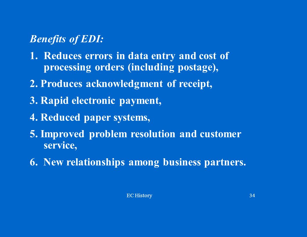 EC History34 Benefits of EDI: 1. Reduces errors in data entry and cost of processing orders (including postage), 2. Produces acknowledgment of receipt