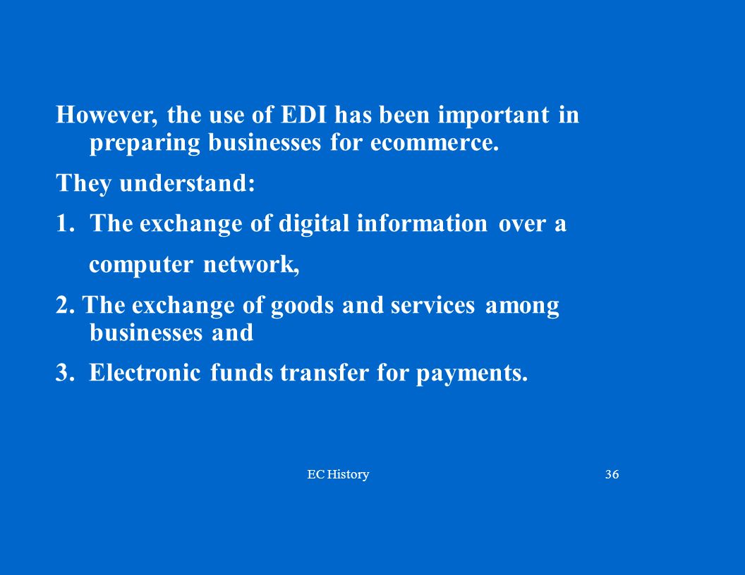 EC History36 However, the use of EDI has been important in preparing businesses for ecommerce.