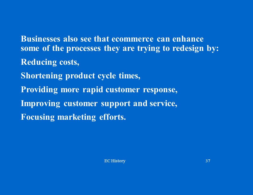 EC History37 Businesses also see that ecommerce can enhance some of the processes they are trying to redesign by: Reducing costs, Shortening product cycle times, Providing more rapid customer response, Improving customer support and service, Focusing marketing efforts.