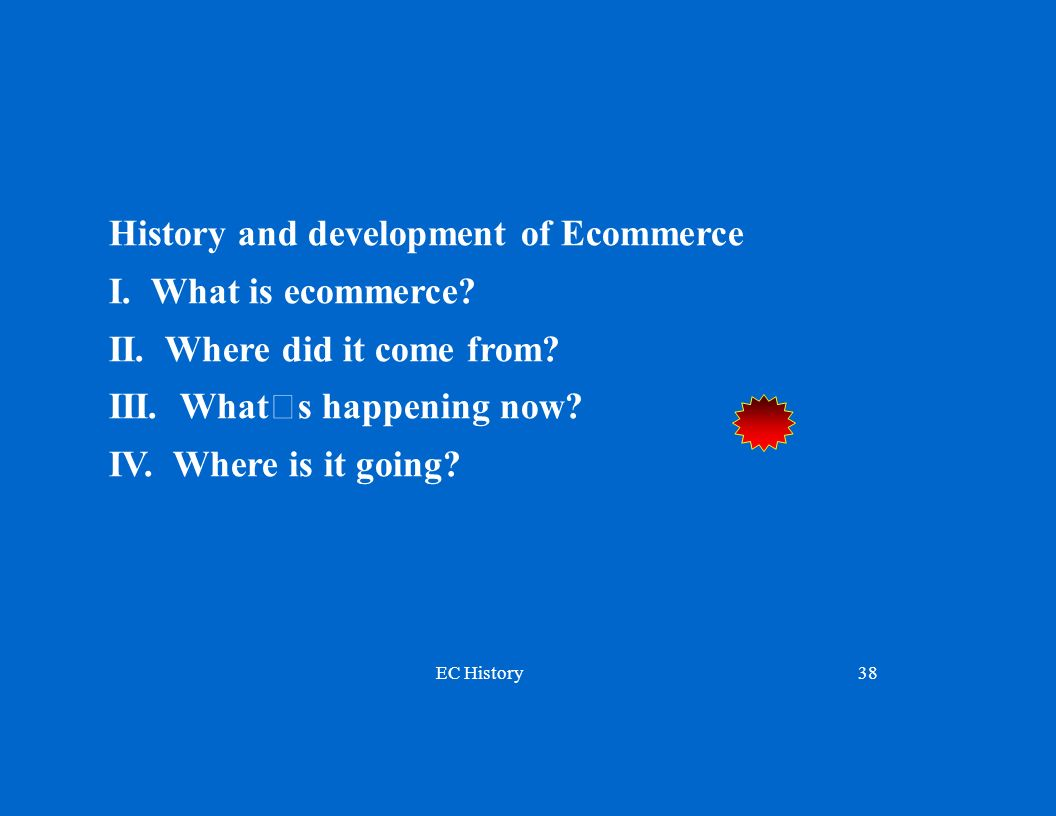 EC History38 History and development of Ecommerce I. What is ecommerce? II. Where did it come from? III. What's happening now? IV. Where is it going?