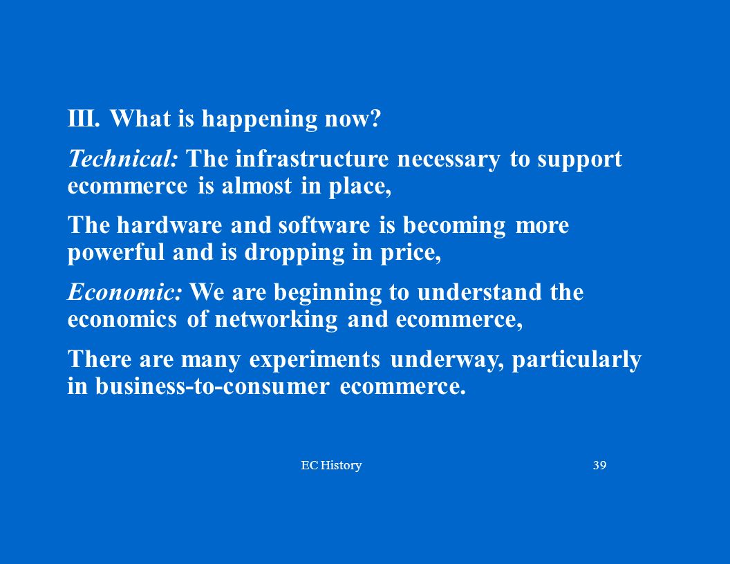 EC History39 III. What is happening now? Technical: The infrastructure necessary to support ecommerce is almost in place, The hardware and software is