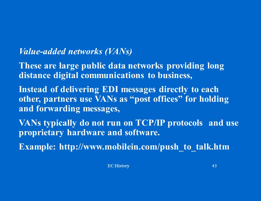 EC History43 Value-added networks (VANs) These are large public data networks providing long distance digital communications to business, Instead of delivering EDI messages directly to each other, partners use VANs as post offices for holding and forwarding messages, VANs typically do not run on TCP/IP protocols and use proprietary hardware and software.
