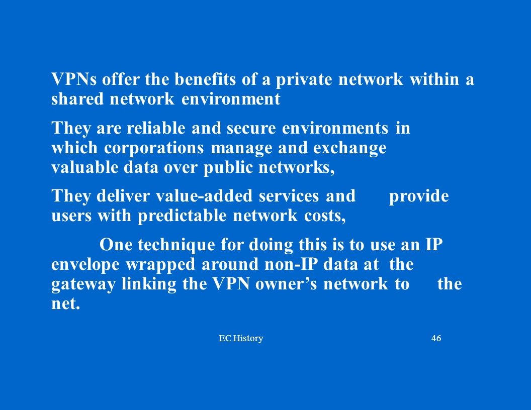 EC History46 VPNs offer the benefits of a private network within a shared network environment They are reliable and secure environments in which corporations manage and exchange valuable data over public networks, They deliver value-added services and provide users with predictable network costs, One technique for doing this is to use an IP envelope wrapped around non-IP data at the gateway linking the VPN owners network to the net.
