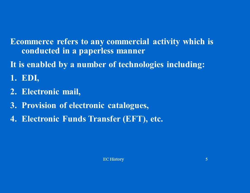 EC History5 Ecommerce refers to any commercial activity which is conducted in a paperless manner It is enabled by a number of technologies including: 1.