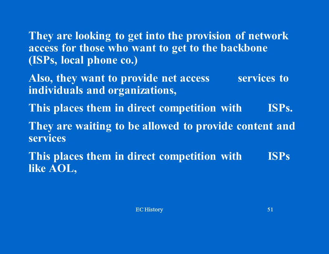 EC History51 They are looking to get into the provision of network access for those who want to get to the backbone (ISPs, local phone co.) Also, they want to provide net access services to individuals and organizations, This places them in direct competition with ISPs.