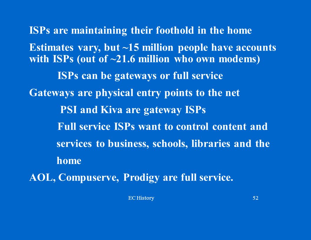 EC History52 ISPs are maintaining their foothold in the home Estimates vary, but ~15 million people have accounts with ISPs (out of ~21.6 million who own modems) ISPs can be gateways or full service Gateways are physical entry points to the net PSI and Kiva are gateway ISPs Full service ISPs want to control content and services to business, schools, libraries and the home AOL, Compuserve, Prodigy are full service.