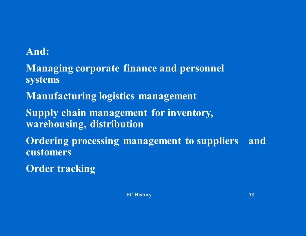 EC History58 And: Managing corporate finance and personnel systems Manufacturing logistics management Supply chain management for inventory, warehousing, distribution Ordering processing management to suppliers and customers Order tracking