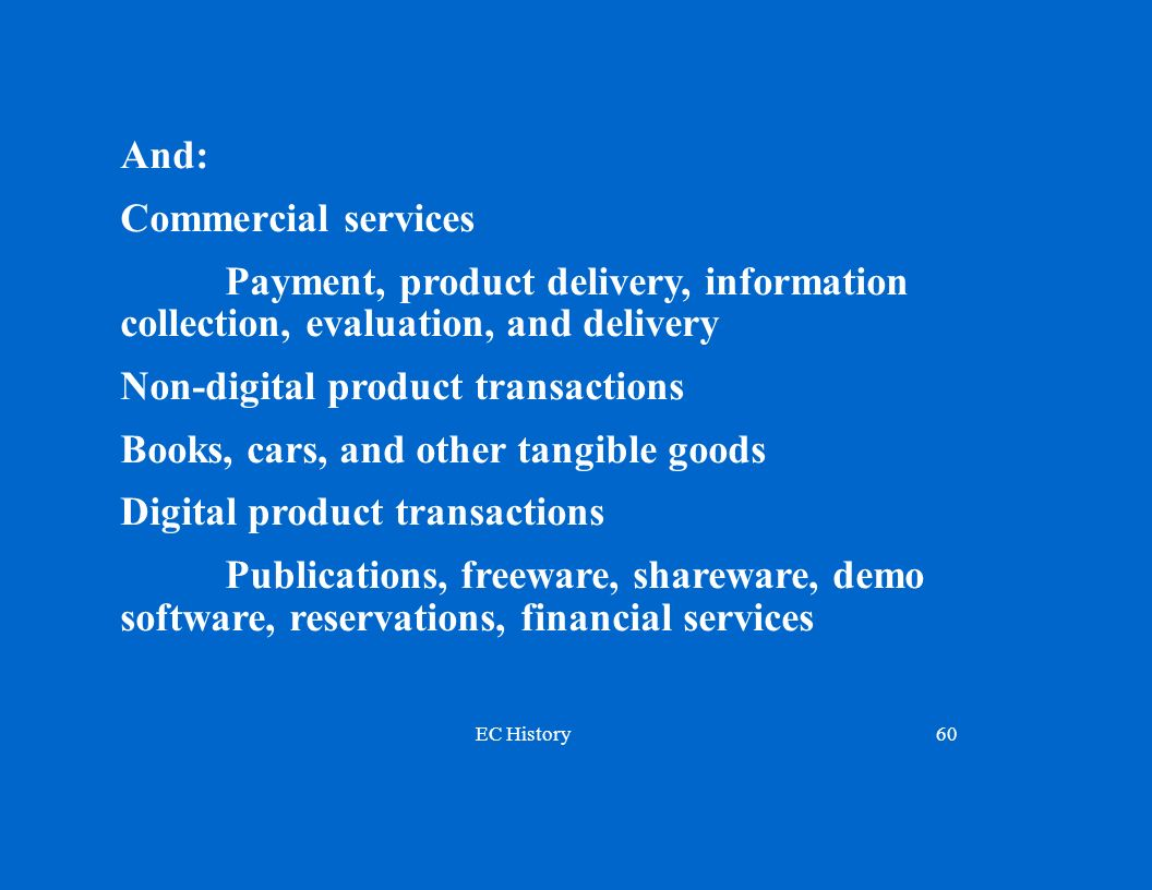 EC History60 And: Commercial services Payment, product delivery, information collection, evaluation, and delivery Non-digital product transactions Books, cars, and other tangible goods Digital product transactions Publications, freeware, shareware, demo software, reservations, financial services