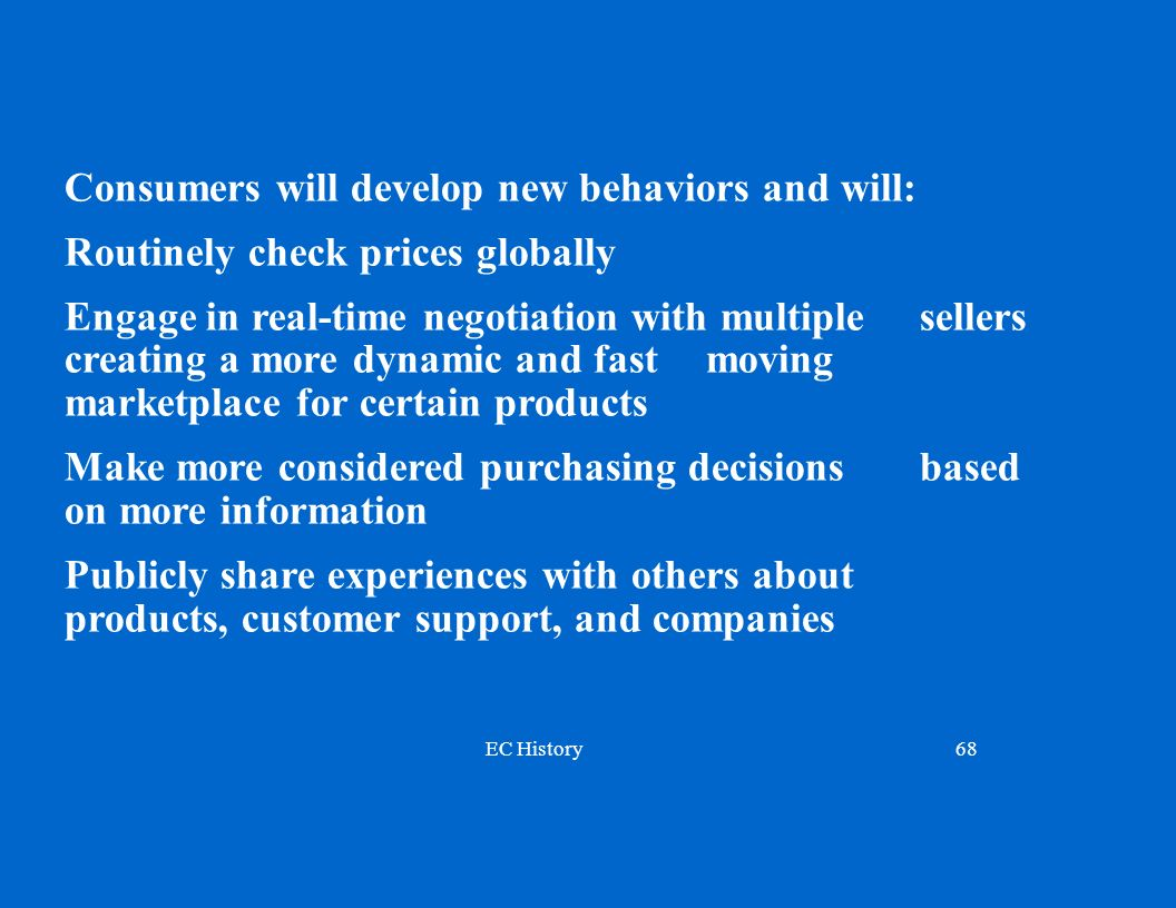 EC History68 Consumers will develop new behaviors and will: Routinely check prices globally Engage in real-time negotiation with multiple sellers creating a more dynamic and fast moving marketplace for certain products Make more considered purchasing decisions based on more information Publicly share experiences with others about products, customer support, and companies