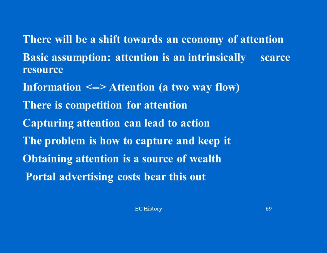 EC History69 There will be a shift towards an economy of attention Basic assumption: attention is an intrinsically scarce resource Information Attention (a two way flow) There is competition for attention Capturing attention can lead to action The problem is how to capture and keep it Obtaining attention is a source of wealth Portal advertising costs bear this out
