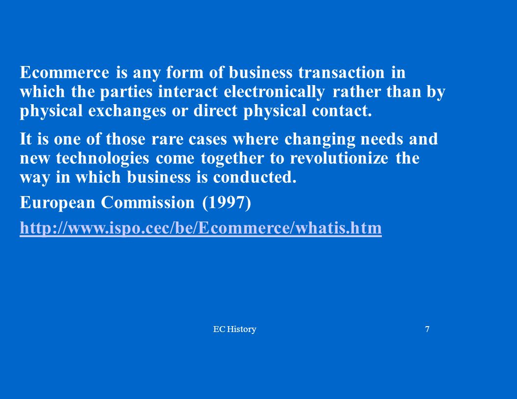 EC History7 Ecommerce is any form of business transaction in which the parties interact electronically rather than by physical exchanges or direct physical contact.