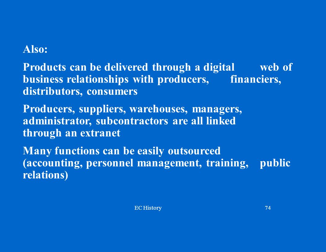 EC History74 Also: Products can be delivered through a digital web of business relationships with producers, financiers, distributors, consumers Producers, suppliers, warehouses, managers, administrator, subcontractors are all linked through an extranet Many functions can be easily outsourced (accounting, personnel management, training, public relations)