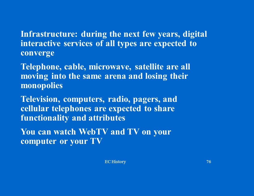EC History76 Infrastructure: during the next few years, digital interactive services of all types are expected to converge Telephone, cable, microwave, satellite are all moving into the same arena and losing their monopolies Television, computers, radio, pagers, and cellular telephones are expected to share functionality and attributes You can watch WebTV and TV on your computer or your TV