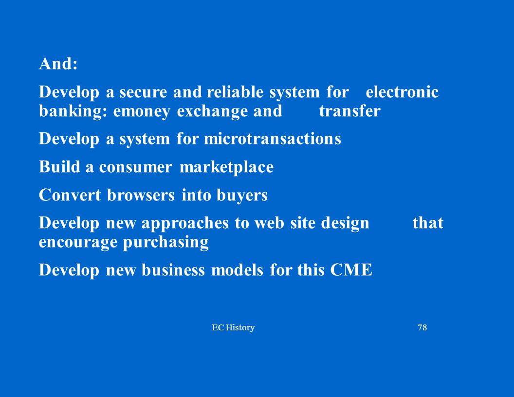 EC History78 And: Develop a secure and reliable system for electronic banking: emoney exchange and transfer Develop a system for microtransactions Build a consumer marketplace Convert browsers into buyers Develop new approaches to web site design that encourage purchasing Develop new business models for this CME