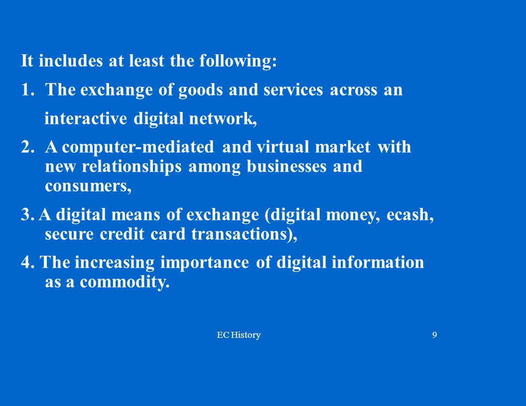 EC History9 It includes at least the following: 1. The exchange of goods and services across an interactive digital network, 2.A computer-mediated and