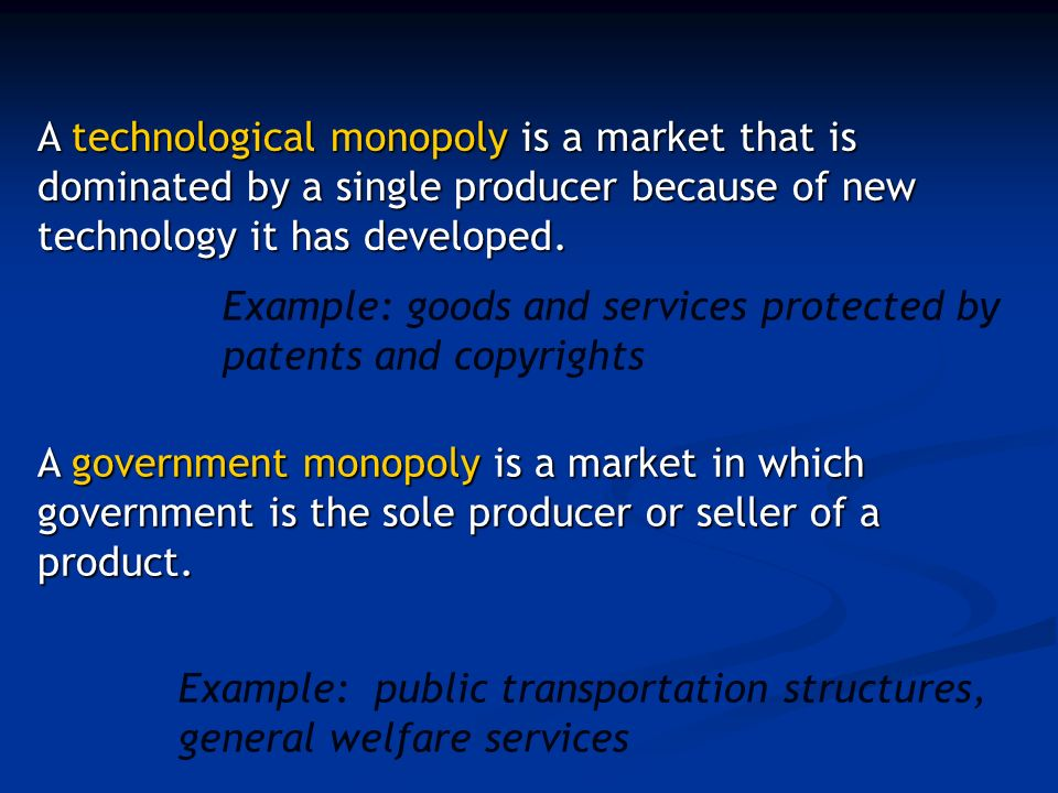 Example: goods and services protected by patents and copyrights Example: public transportation structures, general welfare services A technological monopoly is a market that is dominated by a single producer because of new technology it has developed.