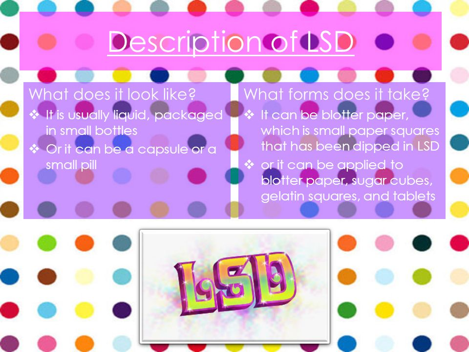 Description of LSD What does it look like? It is usually liquid, packaged in small bottles Or it can be a capsule or a small pill What forms does it t