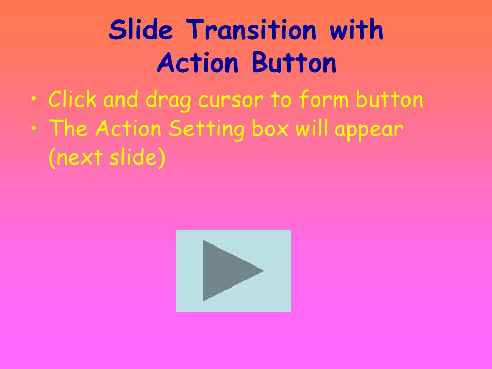 Slide Transition with Action Button Slide Show Action Buttons: Select a button –Custom –Forward/ Back –Beginning/ End –Return