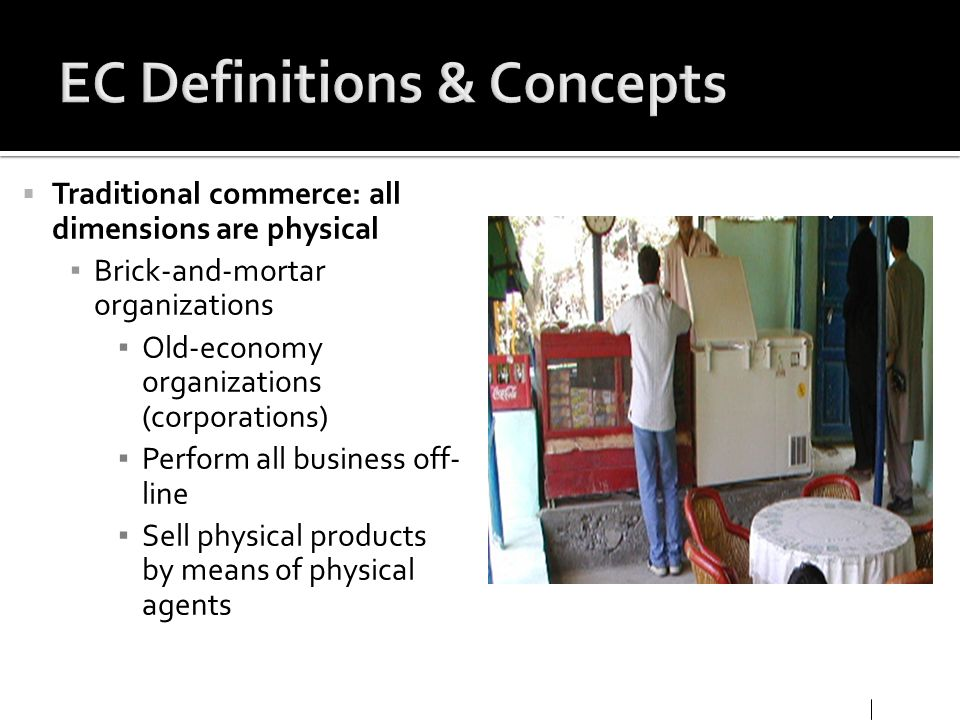 Traditional commerce: all dimensions are physical Brick-and-mortar organizations Old-economy organizations (corporations) Perform all business off- li