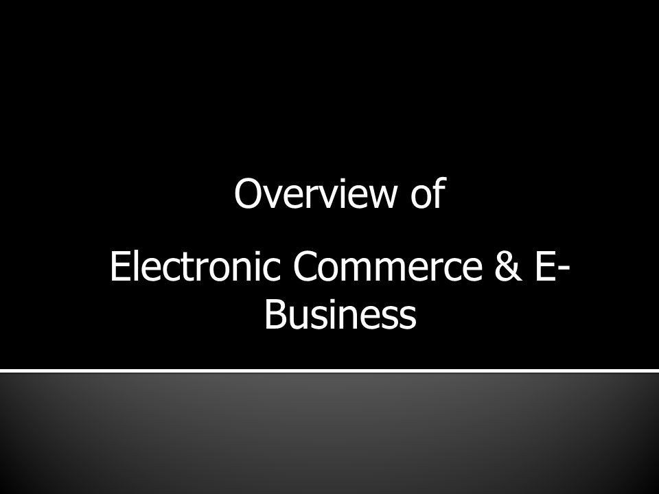 Overview of Electronic Commerce & E- Business