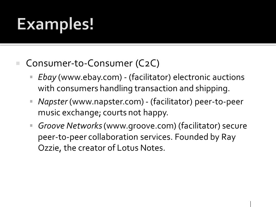 Consumer-to-Consumer (C2C) Ebay (www.ebay.com) - (facilitator) electronic auctions with consumers handling transaction and shipping. Napster (www.naps