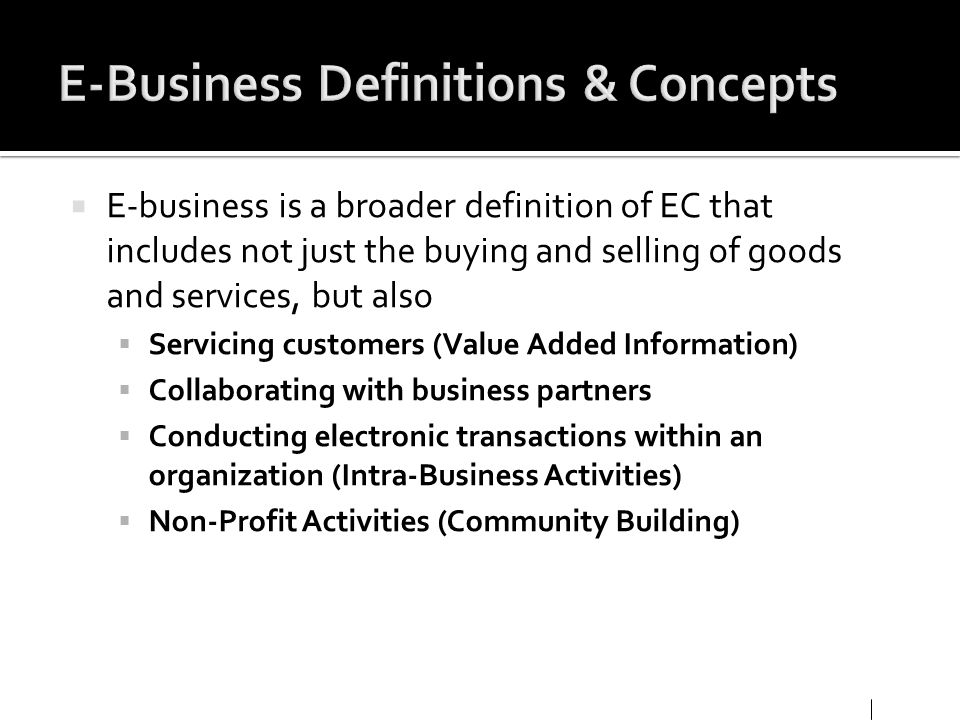 E-business is a broader definition of EC that includes not just the buying and selling of goods and services, but also Servicing customers (Value Adde