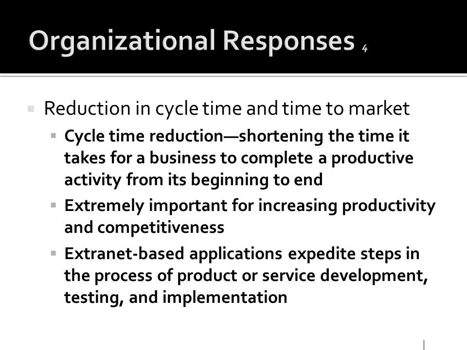Reduction in cycle time and time to market Cycle time reductionshortening the time it takes for a business to complete a productive activity from its
