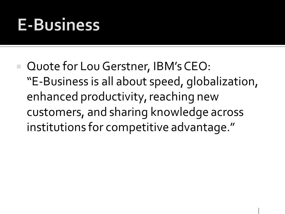 Quote for Lou Gerstner, IBMs CEO: E-Business is all about speed, globalization, enhanced productivity, reaching new customers, and sharing knowledge a