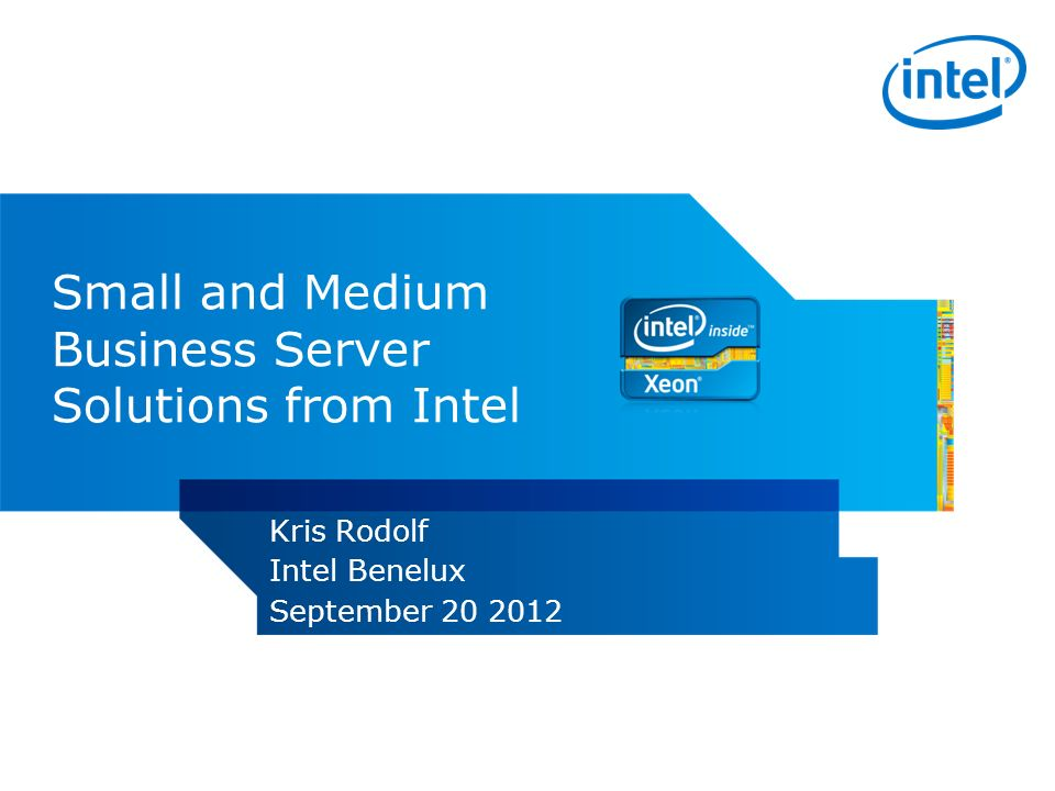 Small and Medium Business Server Solutions from Intel Kris Rodolf Intel Benelux September 20 2012