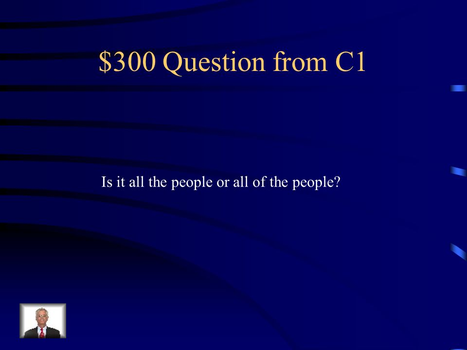 $300 Question from C1 Is it all the people or all of the people?