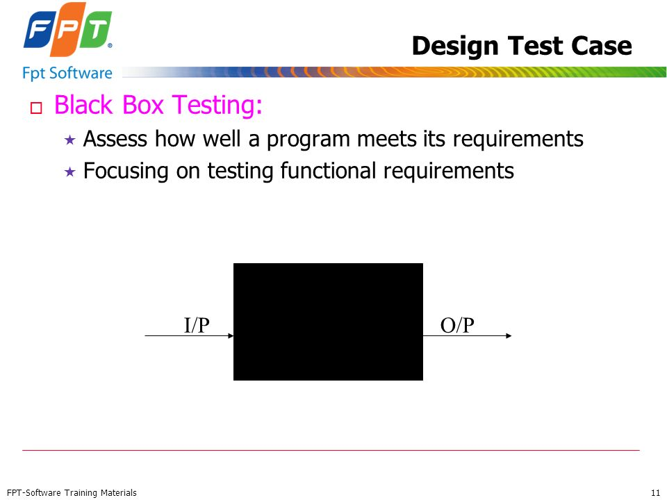 FPT-Software Training Materials 11 Design Test Case o Black Box Testing: Assess how well a program meets its requirements Focusing on testing function