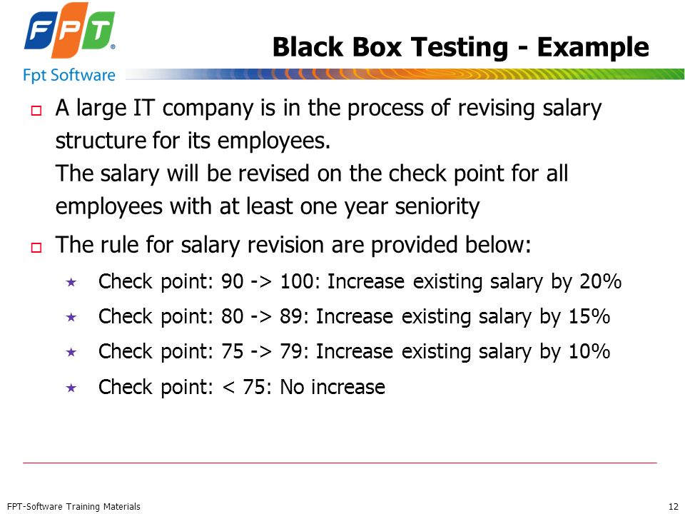 FPT-Software Training Materials 12 Black Box Testing - Example o A large IT company is in the process of revising salary structure for its employees.