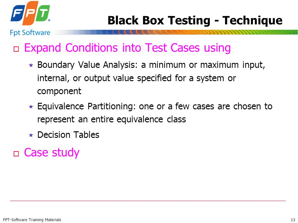 FPT-Software Training Materials 13 Black Box Testing - Technique o Expand Conditions into Test Cases using Boundary Value Analysis: a minimum or maxim