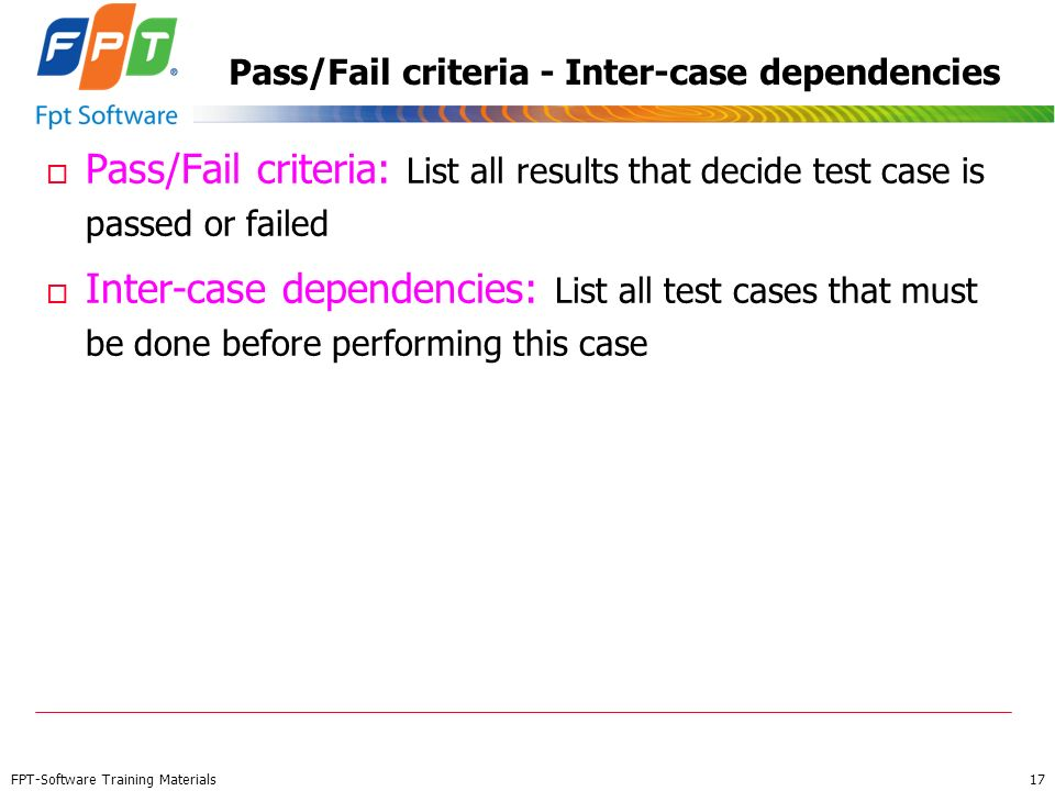 FPT-Software Training Materials 17 Pass/Fail criteria - Inter-case dependencies o Pass/Fail criteria: List all results that decide test case is passed