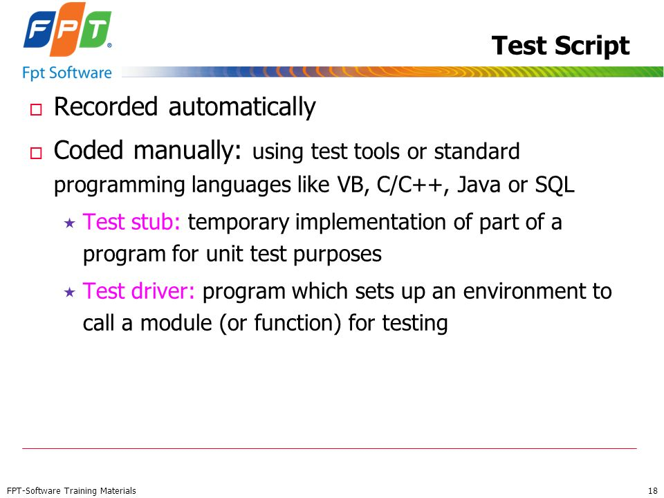 FPT-Software Training Materials 18 Test Script o Recorded automatically o Coded manually: using test tools or standard programming languages like VB,