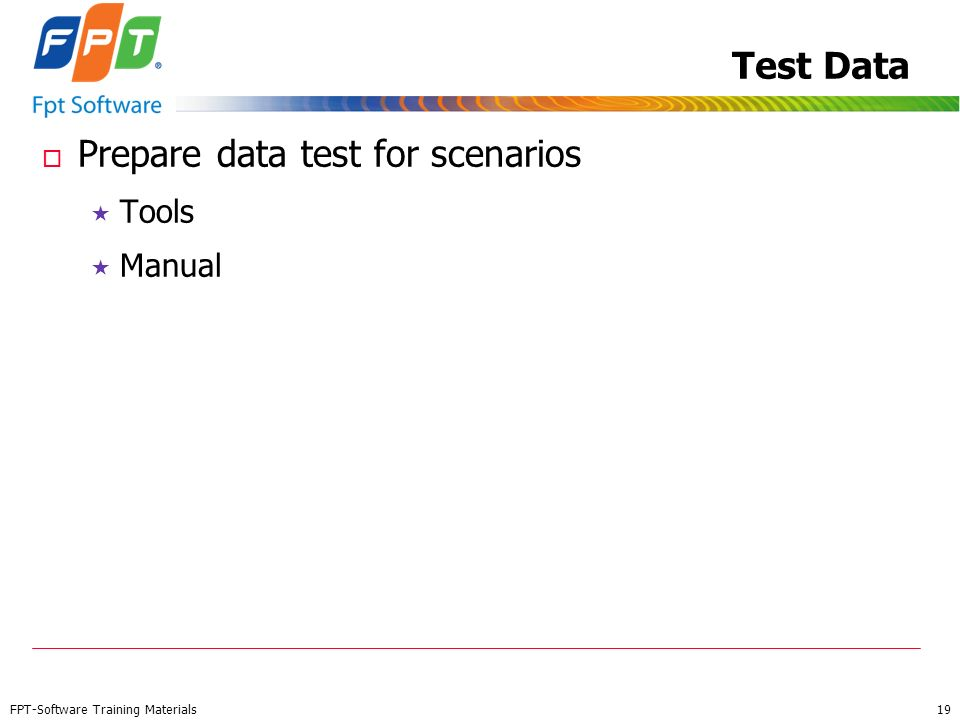 FPT-Software Training Materials 19 Test Data o Prepare data test for scenarios Tools Manual