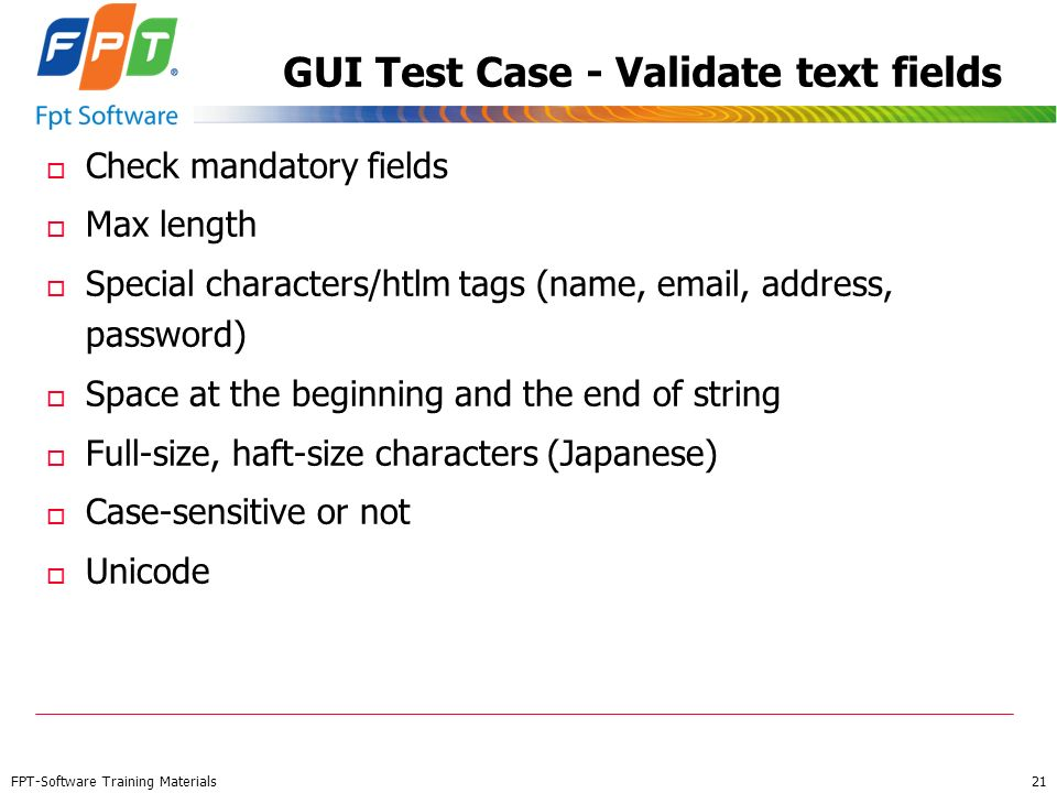 FPT-Software Training Materials 21 GUI Test Case - Validate text fields o Check mandatory fields o Max length o Special characters/htlm tags (name, em