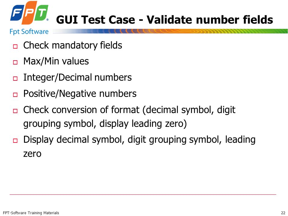 FPT-Software Training Materials 22 GUI Test Case - Validate number fields o Check mandatory fields o Max/Min values o Integer/Decimal numbers o Positi