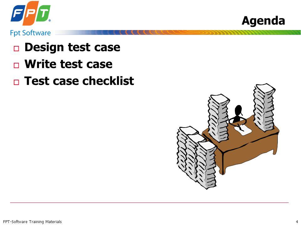 FPT-Software Training Materials 4 Agenda o Design test case o Write test case o Test case checklist