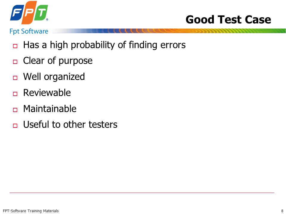 FPT-Software Training Materials 8 Good Test Case o Has a high probability of finding errors o Clear of purpose o Well organized o Reviewable o Maintai