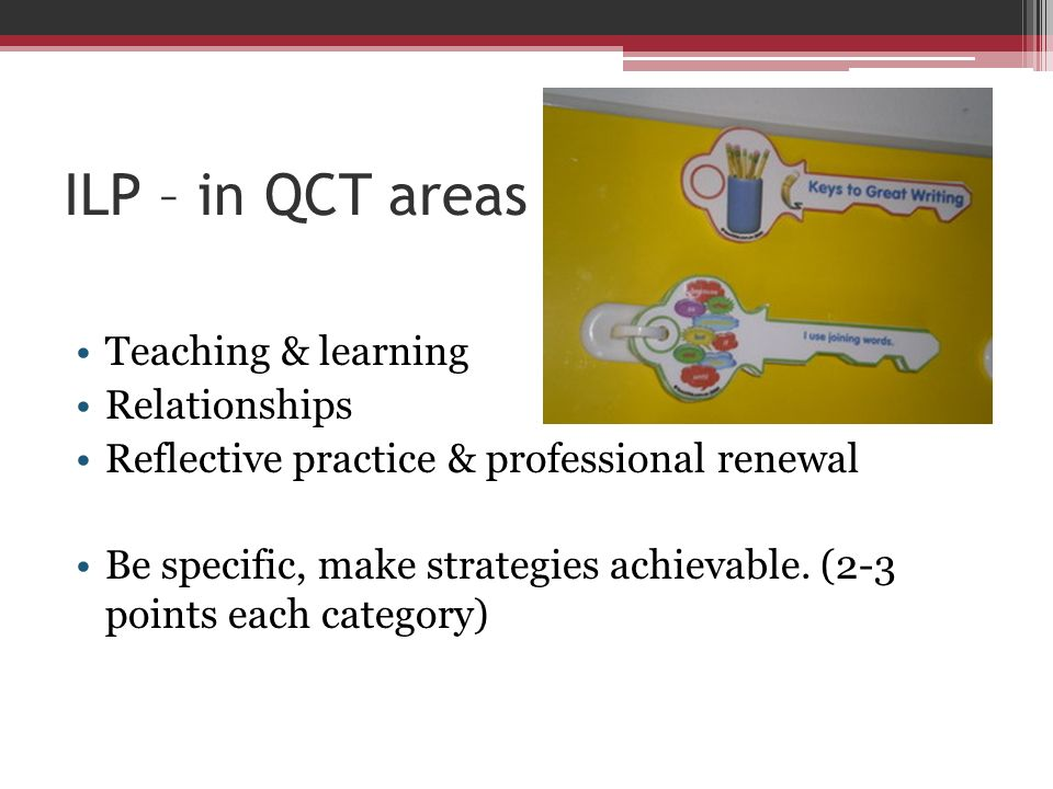 ILP – in QCT areas Teaching & learning Relationships Reflective practice & professional renewal Be specific, make strategies achievable. (2-3 points e