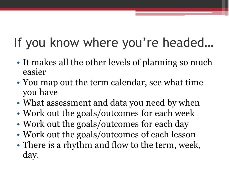 If you know where youre headed… It makes all the other levels of planning so much easier You map out the term calendar, see what time you have What as