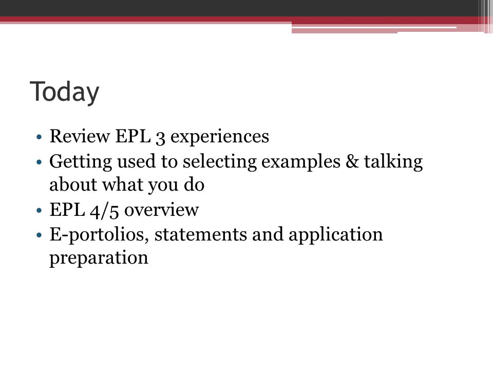 Today Review EPL 3 experiences Getting used to selecting examples & talking about what you do EPL 4/5 overview E-portolios, statements and application