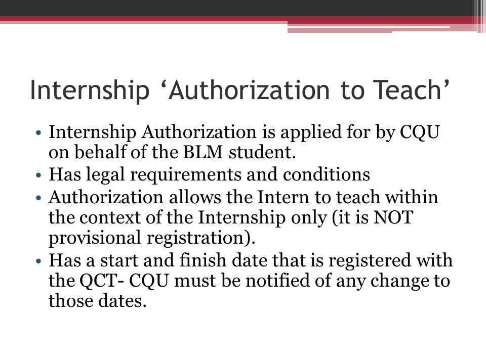 Internship Authorization to Teach Internship Authorization is applied for by CQU on behalf of the BLM student. Has legal requirements and conditions A